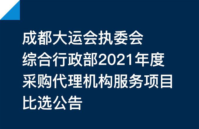 成都大运会执委会综合行政部2021年度采购代理机构服务项目比选公告