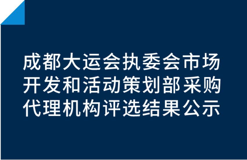 成都大运会执委会市场开发和活动策划部采购代理机构评选结果公示
