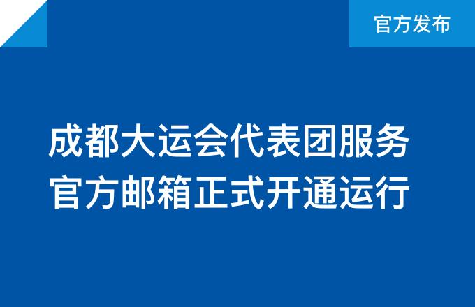 成都大运会代表团服务官方邮箱正式开通运行