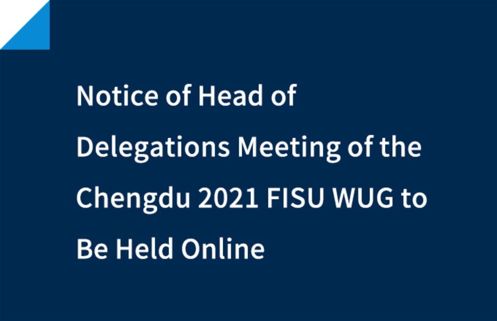 Notice of Head of Delegations Meeting of the Chengdu 2021 FISU WUG to Be Held Online
